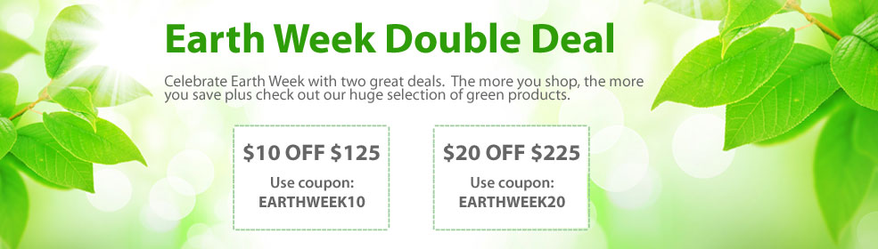 Earth Week Double Deal: Celebrate Earth Week with two great deals.  The more you shop, the more you save plus check out our huge selection of green products.  Save $10 Off $125 - use coupon: EARTHWEEK10. Save $20 Off $225 - use coupon: EARTHWEEK20.